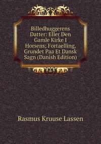 Книга под заказ: «Billedhuggerens Datter: Eller Den Gamle Kirke I Horsens; Fortaelling, Grundet Paa Et Dansk Sagn (Danish Edition)»