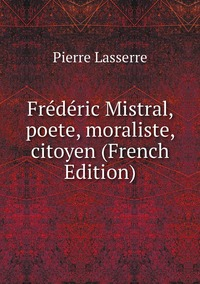 Frédéric Mistral, poete, moraliste, citoyen (French Edition), Pierre Lasserre обложка-превью