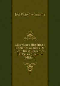 Книга под заказ: «Miscelanea Histórica I Literaria: Cuadros De Costubres; Recuerdos De Viajes (Spanish Edition)»