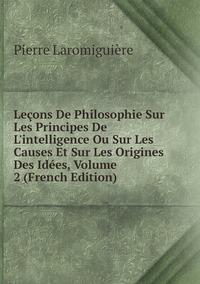 Книга под заказ: «Leçons De Philosophie Sur Les Principes De L'intelligence Ou Sur Les Causes Et Sur Les Origines Des Idées, Volume 2 (French Edition)»