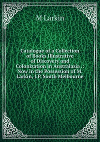Книга под заказ: «Catalogue of a Collection of Books Illustrative of Discovery and Colonization in Australasia .: Now in the Possession of M. Larkin, J.P. South Melbourne»