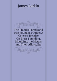 Книга под заказ: «The Practical Brass and Iron Founder's Guide: A Concise Treatise On Brass Founding, Moulding, the Metals and Their Alloys, Etc»
