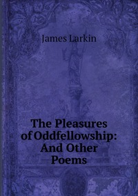 Книга под заказ: «The Pleasures of Oddfellowship: And Other Poems»