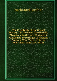 Книга под заказ: «The Credibility of the Gospel History: Or, the Facts Occasionally Mention'd in the New Testament Confirmed by Passages of Ancient Authors, Who Were . Or Lived Near Their Time. 2 Pt. With.»