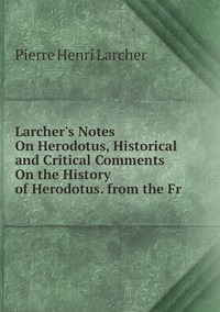 Книга под заказ: «Larcher's Notes On Herodotus, Historical and Critical Comments On the History of Herodotus. from the Fr»