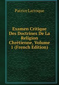 Книга под заказ: «Examen Critique Des Doctrines De La Religion Chrétienne, Volume 1 (French Edition)»