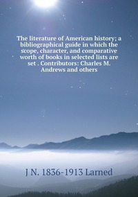 The literature of American history; a bibliographical guide in which the scope, character, and comparative worth of books in selected lists are set . Contributors: Charles M. Andrews and others, J N. 1836-1913 Larned обложка-превью