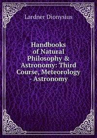 Книга под заказ: «Handbooks of Natural Philosophy & Astronomy: Third Course, Meteorology - Astronomy»