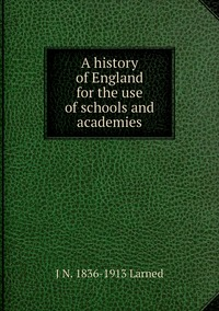 A history of England for the use of schools and academies, J N. 1836-1913 Larned обложка-превью