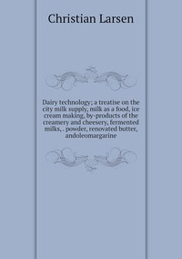 Книга под заказ: «Dairy technology; a treatise on the city milk supply, milk as a food, ice cream making, by-products of the creamery and cheesery, fermented milks, . powder, renovated butter, andoleomargarine»