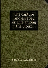 Книга под заказ: «The capture and escape; or, Life among the Sioux»