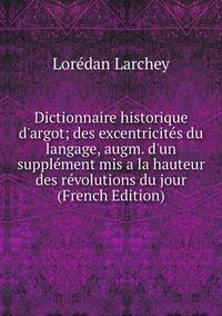 Книга под заказ: «Dictionnaire historique d'argot; des excentricités du langage, augm. d'un supplément mis a la hauteur des révolutions du jour (French Edition)»