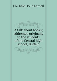 Книга под заказ: «A talk about books; addressed originally to the students of the Central high school, Buffalo»