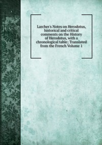 Книга под заказ: «Larcher's Notes on Herodotus, historical and critical comments on the History of Herodotus, with a chronological table; Translated from the French Volume 1»