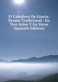 Книга под заказ: «El Caballero De Gracia: Drama Tradicional : En Tres Actos Y En Verso (Spanish Edition)»