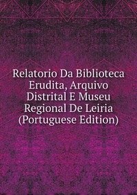 Книга под заказ: «Relatorio Da Biblioteca Erudita, Arquivo Distrital E Museu Regional De Leiria (Portuguese Edition)»