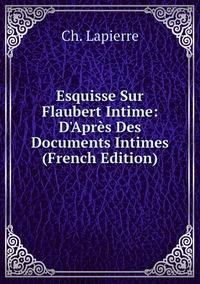 Книга под заказ: «Esquisse Sur Flaubert Intime: D'Après Des Documents Intimes (French Edition)»
