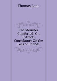 Книга под заказ: «The Mourner Comforted; Or, Extracts Consolatory On the Loss of Friends»