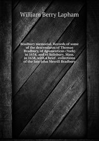 Книга под заказ: «Bradbury memorial. Records of some of the descendants of Thomas Bradbury, of Agamenticus (York) in 1634, and of Salisbury, Mass. in 1638, with a brief . collections of the late John Merrill Bradbury»