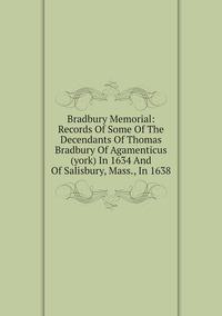 Книга под заказ: «Bradbury Memorial: Records Of Some Of The Decendants Of Thomas Bradbury Of Agamenticus (york) In 1634 And Of Salisbury, Mass., In 1638»