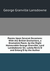 Книга под заказ: «Poems Upon Several Occasions: With the British Enchanters, a Dramatick Poem. by the Right Honourable George Granville, Lord Landsdowne Sic. Lately Revis'D and Enlarg'D by the Author»