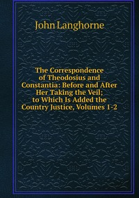 Книга под заказ: «The Correspondence of Theodosius and Constantia: Before and After Her Taking the Veil; to Which Is Added the Country Justice, Volumes 1-2»