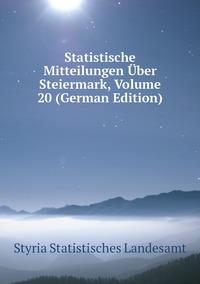 Книга под заказ: «Statistische Mitteilungen Über Steiermark, Volume 20 (German Edition)»