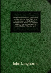 Книга под заказ: «The Correspondence of Theodosius and Constantia, from Their First Acquaintance to the Departure of Theodosius, by the Editor Really Author of the . and Constantia, After She Had Taken the Veil»