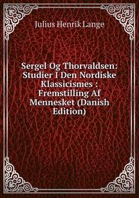 Книга под заказ: «Sergel Og Thorvaldsen: Studier I Den Nordiske Klassicismes : Fremstilling Af Mennesket (Danish Edition)»