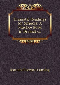 Книга под заказ: «Dramatic Readings for Schools: A Practice Book in Dramatics»
