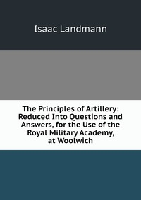 Книга под заказ: «The Principles of Artillery: Reduced Into Questions and Answers, for the Use of the Royal Military Academy, at Woolwich»