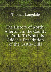 Книга под заказ: «The History of North-Allerton, in the County of York: To Which Is Added a Description of the Castle-Hills»