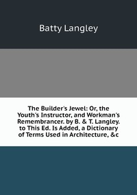 The Builder's Jewel: Or, the Youth's Instructor, and Workman's Remembrancer. by B. & T. Langley. to This Ed. Is Added, a Dictionary of Terms Used in Architecture, &c, Batty Langley обложка-превью