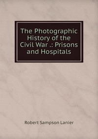Книга под заказ: «The Photographic History of the Civil War .: Prisons and Hospitals»