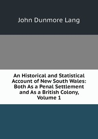 Книга под заказ: «An Historical and Statistical Account of New South Wales: Both As a Penal Settlement and As a British Colony, Volume 1»