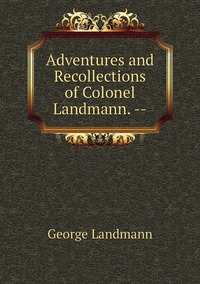 Книга под заказ: «Adventures and Recollections of Colonel Landmann. --»