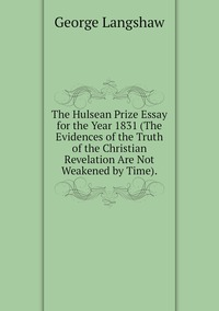 Книга под заказ: «The Hulsean Prize Essay for the Year 1831 (The Evidences of the Truth of the Christian Revelation Are Not Weakened by Time).»