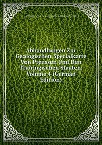 Книга под заказ: «Abhandlungen Zur Geologischen Specialkarte Von Preussen Und Den Thüringischen Staaten, Volume 4 (German Edition)»