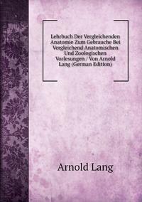 Книга под заказ: «Lehrbuch Der Vergleichenden Anatomie Zum Gebrauche Bei Vergleichend Anatomischen Und Zoologischen Vorlesungen / Von Arnold Lang (German Edition)»