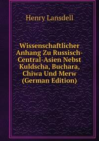 Книга под заказ: «Wissenschaftlicher Anhang Zu Russisch-Central-Asien Nebst Kuldscha, Buchara, Chiwa Und Merw (German Edition)»