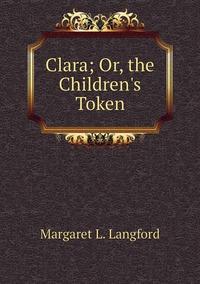 Книга под заказ: «Clara; Or, the Children's Token»