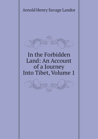 Книга под заказ: «In the Forbidden Land: An Account of a Journey Into Tibet, Volume 1»