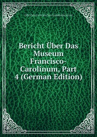 Книга под заказ: «Bericht Über Das Museum Francisco-Carolinum, Part 4 (German Edition)»
