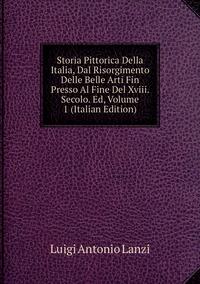 Книга под заказ: «Storia Pittorica Della Italia, Dal Risorgimento Delle Belle Arti Fin Presso Al Fine Del Xviii. Secolo. Ed, Volume 1 (Italian Edition)»