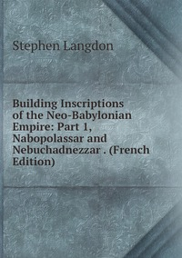 Книга под заказ: «Building Inscriptions of the Neo-Babylonian Empire: Part 1, Nabopolassar and Nebuchadnezzar . (French Edition)»