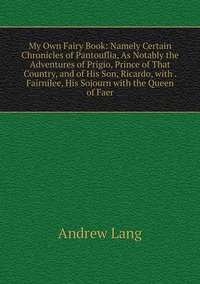 Книга под заказ: «My Own Fairy Book: Namely Certain Chronicles of Pantouflia, As Notably the Adventures of Prigio, Prince of That Country, and of His Son, Ricardo, with . Fairnilee, His Sojourn with the Queen of Faer»