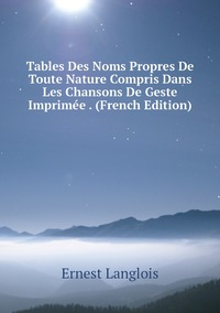 Книга под заказ: «Tables Des Noms Propres De Toute Nature Compris Dans Les Chansons De Geste Imprimée . (French Edition)»