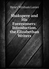 Книга под заказ: «Shakspere and His Forerunners: Introduction.  the Elizabethan Writers»