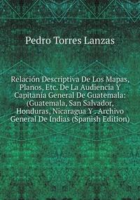 Книга под заказ: «Relación Descriptiva De Los Mapas, Planos, Etc. De La Audiencia Y Capitanía General De Guatemala: (Guatemala, San Salvador, Honduras, Nicaragua Y . Archivo General De Indias (Spanish Edition)»