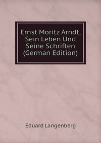 Книга под заказ: «Ernst Moritz Arndt, Sein Leben Und Seine Schriften (German Edition)»